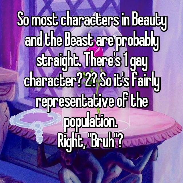 "So most characters in Beauty and the Beast are probably straight. There's 1 gay character? 2? So it's fairly representative of the population.  Right, ""Bruh""?  💋"