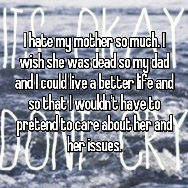 I hate my mother so much. I wish she was dead so my dad and I could live a better life and so that I wouldn't have to pretend to care about her and her issues.