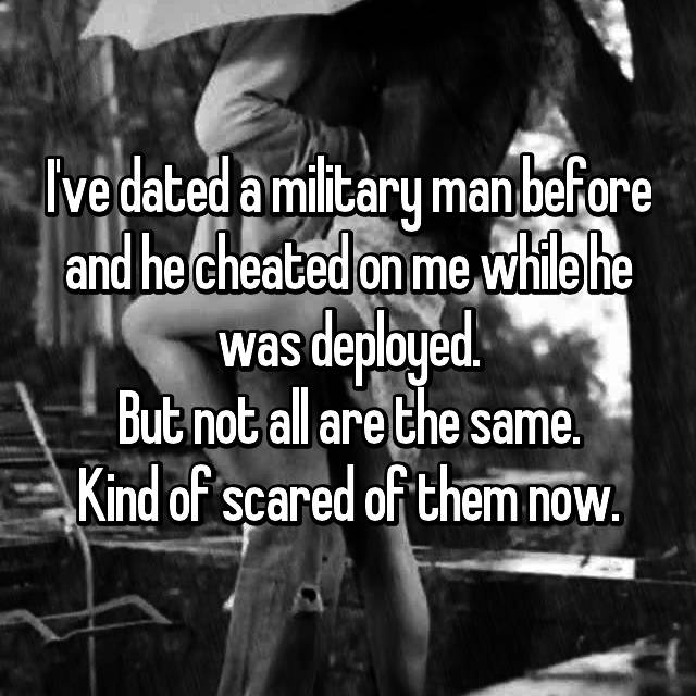 I've dated a military man before and he cheated on me while he was deployed. But not all are the same. Kind of scared of them now.