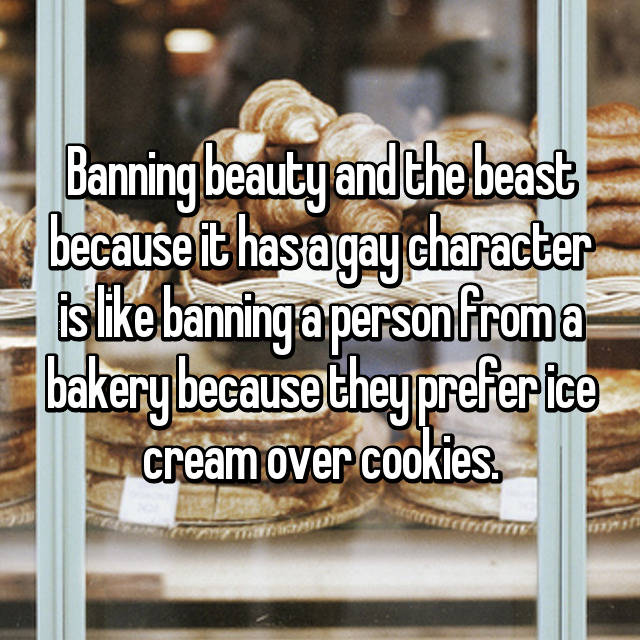 Banning beauty and the beast because it has a gay character is like banning a person from a bakery because they prefer ice cream over cookies.