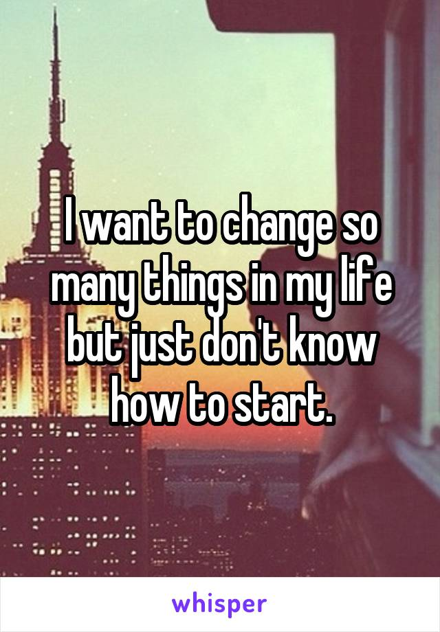 I Want To Change So Many Things In My Life But Just Don T Know How
