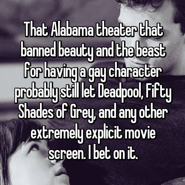 That Alabama theater that banned beauty and the beast for having a gay character probably still let Deadpool, Fifty Shades of Grey, and any other extremely explicit movie screen. I bet on it.