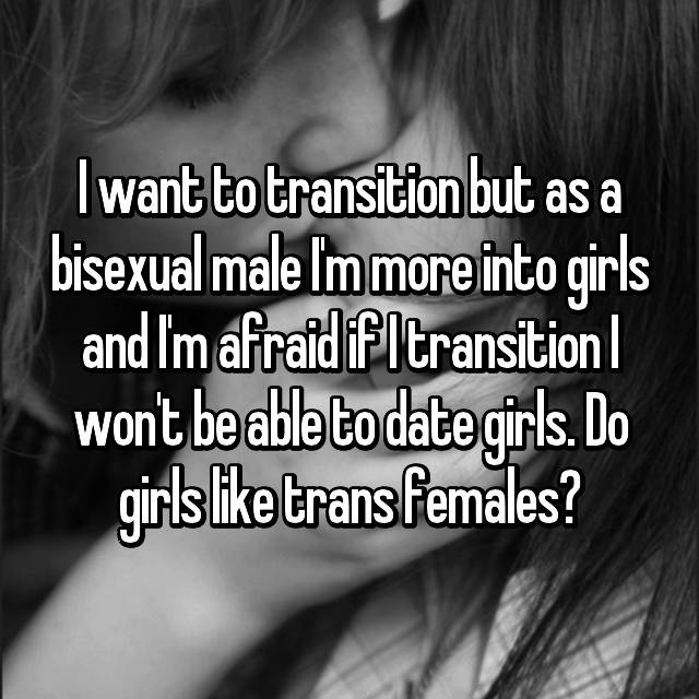 I want to transition but as a bisexual male I'm more into girls and I'm afraid if I transition I won't be able to date girls. Do girls like trans females?