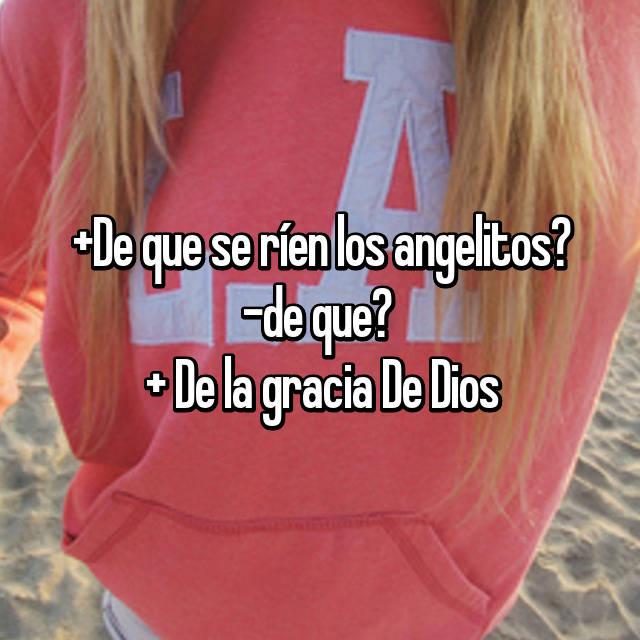 +De que se ríen los angelitos? -de que?  + De la gracia De Dios 😂💕