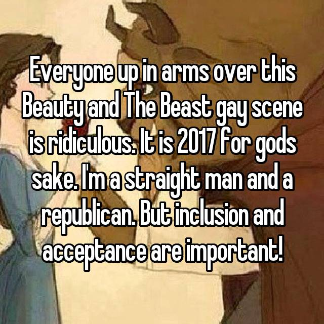 Everyone up in arms over this Beauty and The Beast gay scene is ridiculous. It is 2017 for gods sake. I'm a straight man and a republican. But inclusion and acceptance are important!