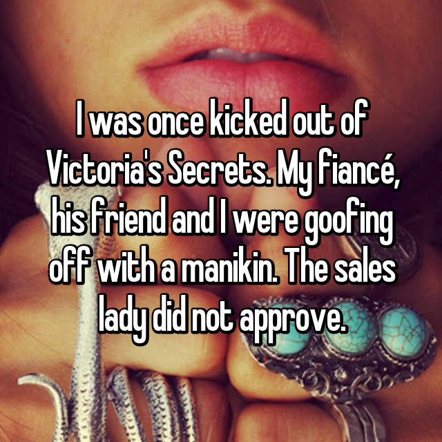 I was once kicked out of Victoria's Secrets. My fiancé, his friend and I were goofing off with a manikin. The sales lady did not approve.
