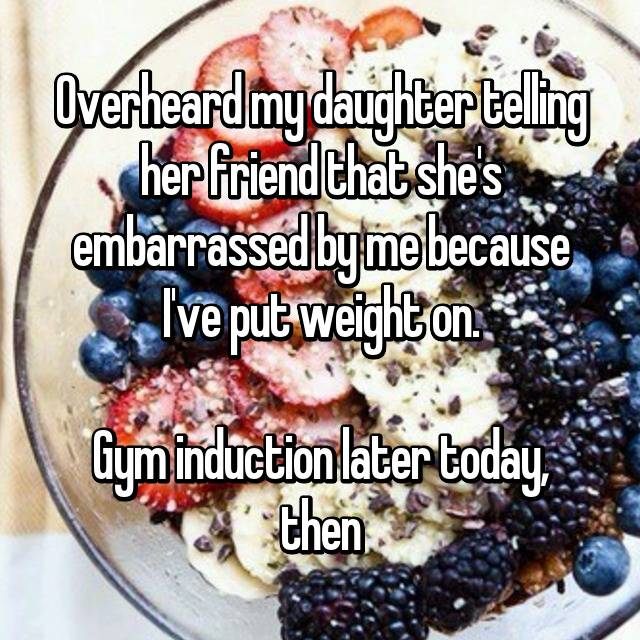 Overheard my daughter telling her friend that she's embarrassed by me because I've put weight on.  Gym induction later today, then