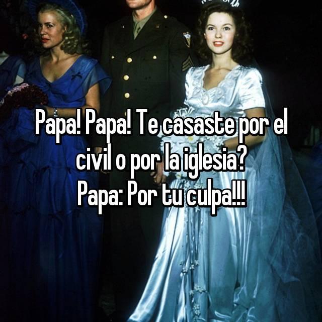 Papa! Papa! Te casaste por el civil o por la iglesia? Papa: Por tu culpa!!!