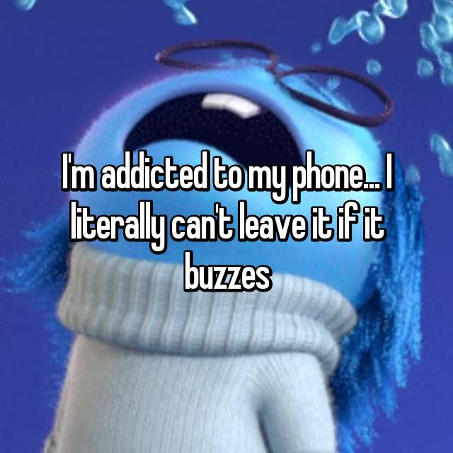 I'm addicted to my phone... I literally can't leave it if it buzzes