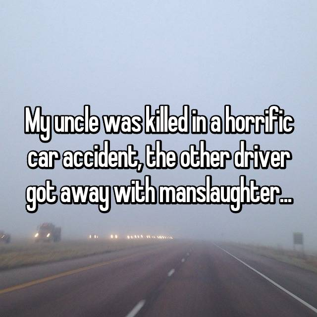 My uncle was killed in a horrific car accident, the other driver got away with manslaughter...