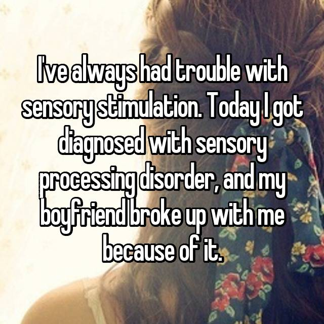I've always had trouble with sensory stimulation. Today I got diagnosed with sensory processing disorder, and my boyfriend broke up with me because of it.