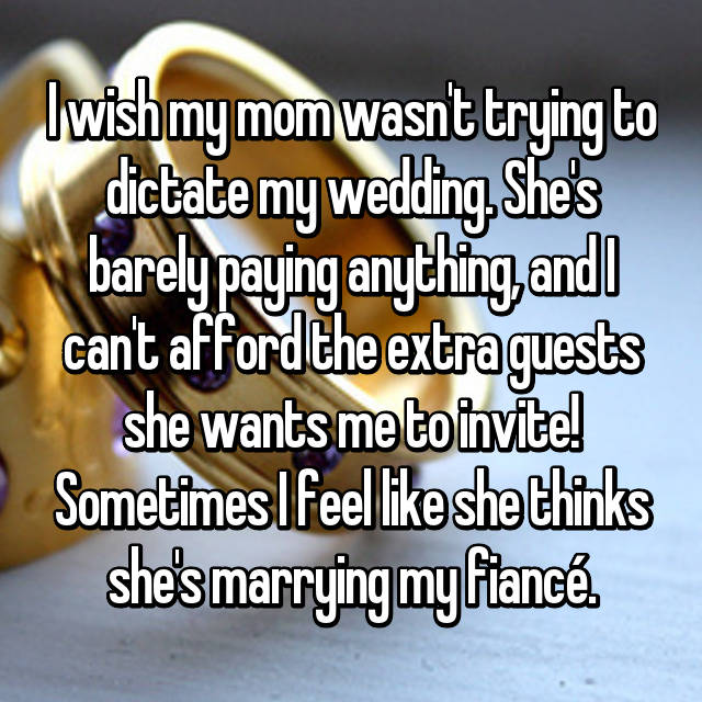 I wish my mom wasn't trying to dictate my wedding. She's barely paying anything, and I can't afford the extra guests she wants me to invite! Sometimes I feel like she thinks she's marrying my fiancé.