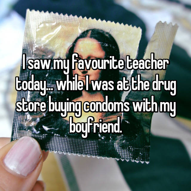 I saw my favourite teacher today... while I was at the drug store buying condoms with my boyfriend.