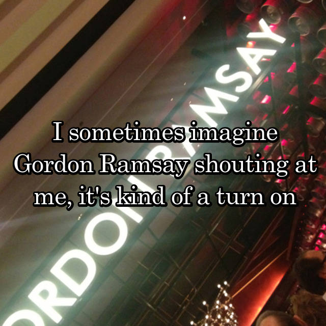 I sometimes imagine Gordon Ramsay shouting at me, it's kind of a turn on