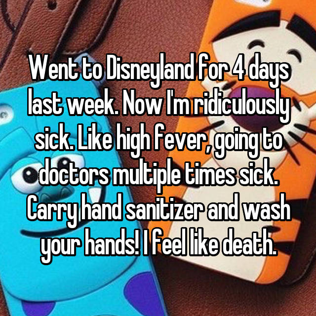 Went to Disneyland for 4 days last week. Now I'm ridiculously sick. Like high fever, going to doctors multiple times sick. Carry hand sanitizer and wash your hands! I feel like death.
