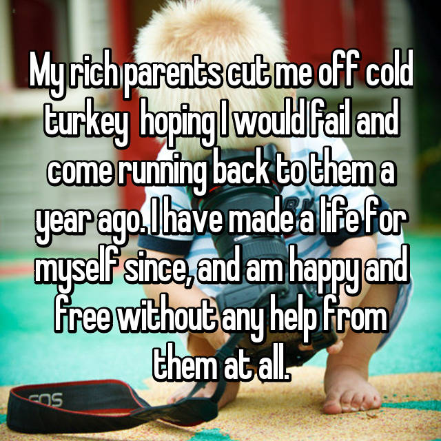 My rich parents cut me off cold turkey  hoping I would fail and come running back to them a year ago. I have made a life for myself since, and am happy and free without any help from them at all.