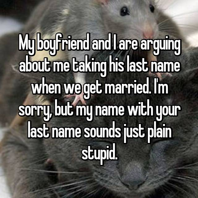 My boyfriend and I are arguing about me taking his last name when we get married. I'm sorry, but my name with your last name sounds just plain stupid.