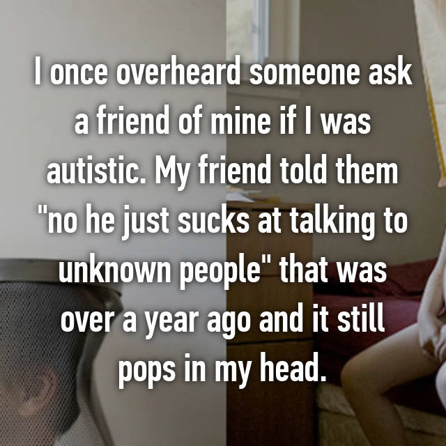 "I once overheard someone ask a friend of mine if I was autistic. My friend told them ""no he just sucks at talking to unknown people"" that was over a year ago and it still pops in my head."