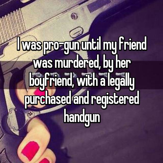 I was pro-gun until my friend was murdered, by her boyfriend, with a legally purchased and registered handgun