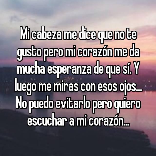 Mi cabeza me dice que no te gusto pero mi corazón me da mucha esperanza de que sí. Y luego me miras con esos ojos... No puedo evitarlo pero quiero escuchar a mi corazón...