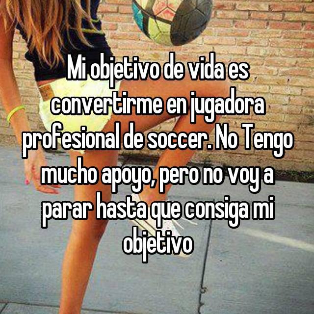 Mi objetivo de vida es convertirme en jugadora profesional de soccer. No Tengo mucho apoyo, pero no voy a parar hasta que consiga mi objetivo
