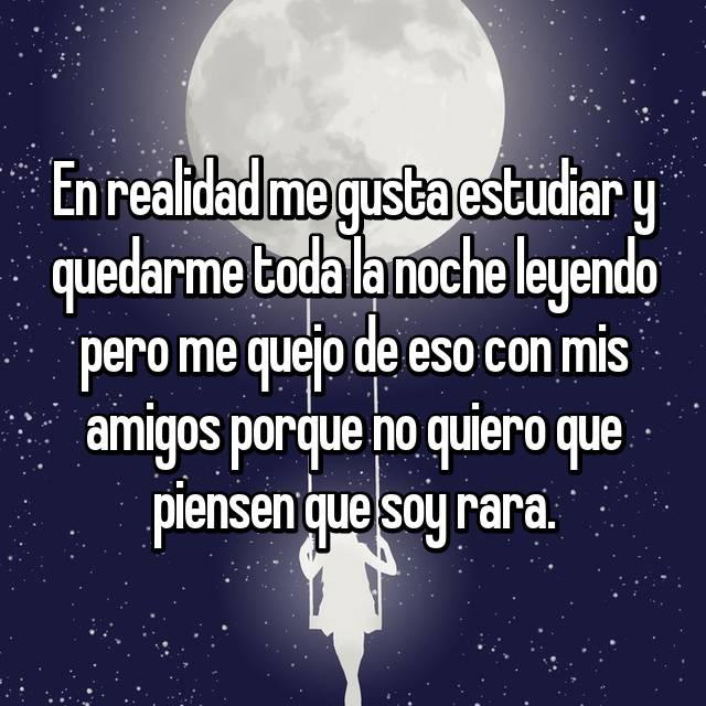 En realidad me gusta estudiar y quedarme toda la noche leyendo pero me quejo de eso con mis amigos porque no quiero que piensen que soy rara.