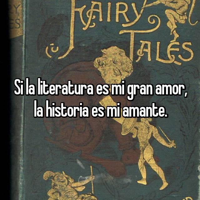 Si la literatura es mi gran amor, la historia es mi amante.