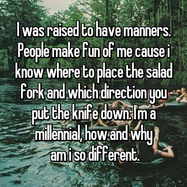I was raised to have manners. People make fun of me cause i know where to place the salad fork and which direction you put the knife down. I'm a millennial, how and why  am i so different.