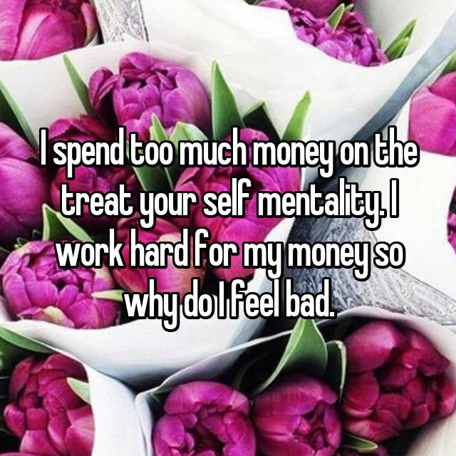 I spend too much money on the treat your self mentality. I work hard for my money so why do I feel bad.
