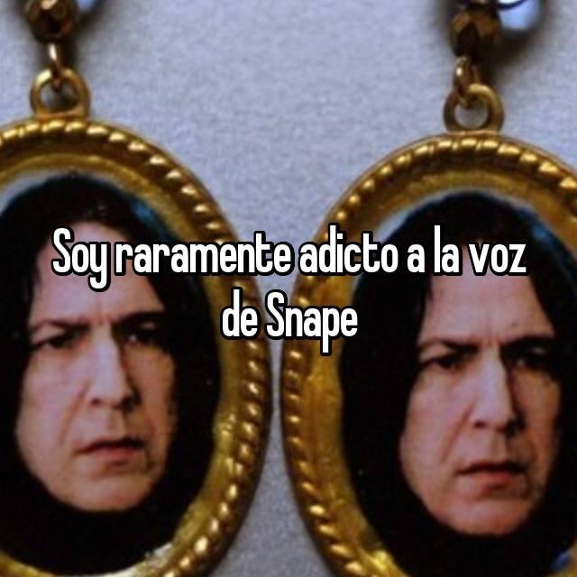Soy raramente adicto a la voz de Snape