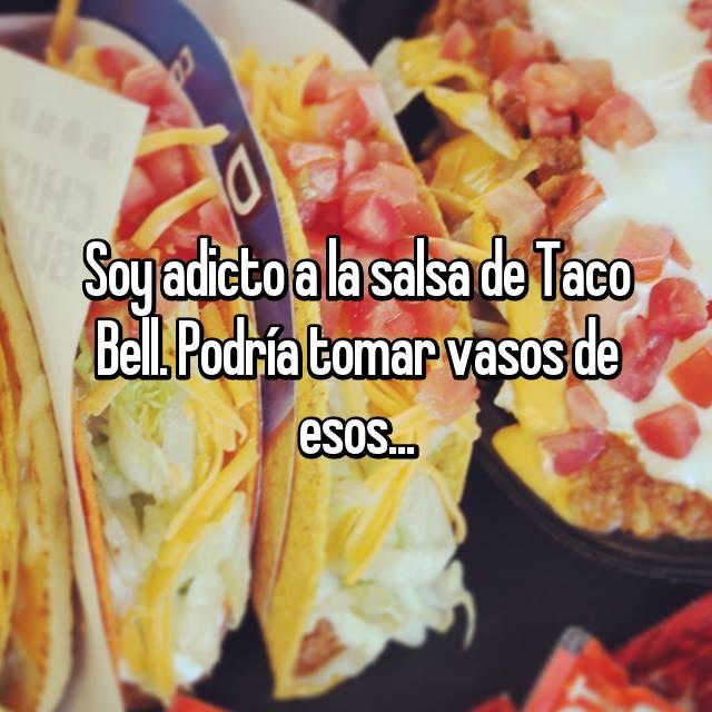 Soy adicto a la salsa de Taco Bell. Podría tomar vasos de esos...