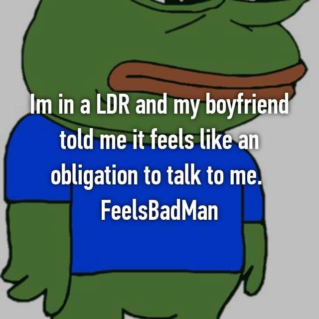 Im in a LDR and my boyfriend told me it feels like an obligation to talk to me.  FeelsBadMan
