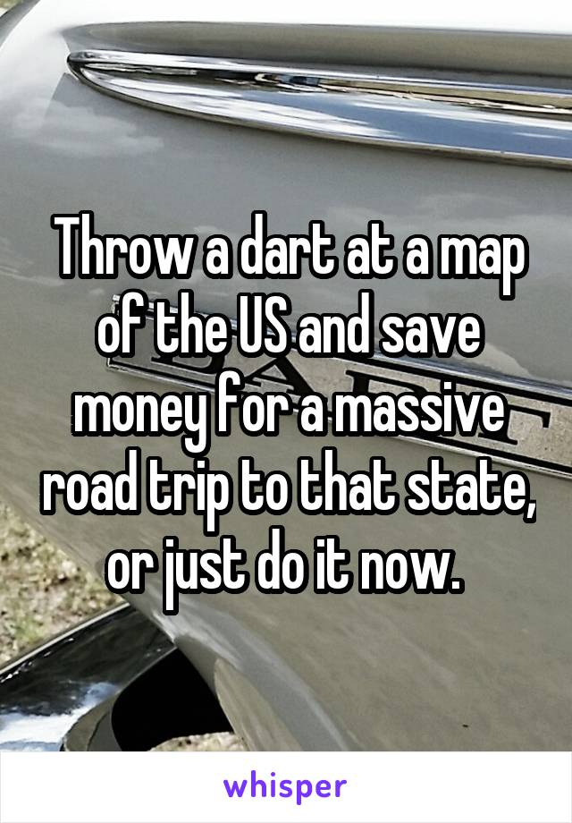 A Dart At A Map Of The US And Save Money For A Massive Road Trip - Throw a dart at a map of the us