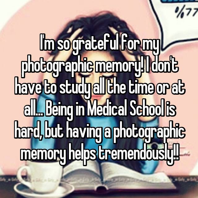 I'm so grateful for my photographic memory! I don't have to study all the time or at all... Being in Medical School is hard, but having a photographic memory helps tremendously!!