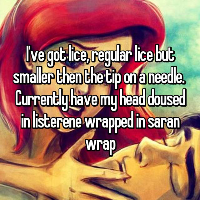 I've got lice, regular lice but smaller then the tip on a needle.  Currently have my head doused in listerene wrapped in saran wrap