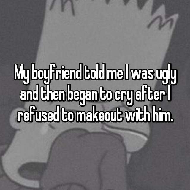 My boyfriend told me I was ugly and then began to cry after I refused to makeout with him.