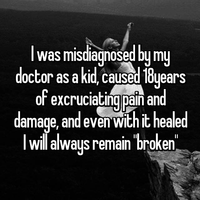 "I was misdiagnosed by my doctor as a kid, caused 18years of excruciating pain and damage, and even with it healed I will always remain ""broken"""