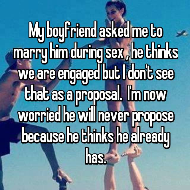 My boyfriend asked me to marry him during sex , he thinks we are engaged but I don't see that as a proposal.  I'm now worried he will never propose because he thinks he already has.