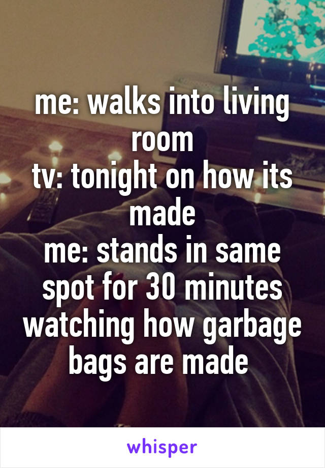 me: walks into living room tv: tonight on how its made me: stands in same spot for 30 minutes watching how garbage bags are made