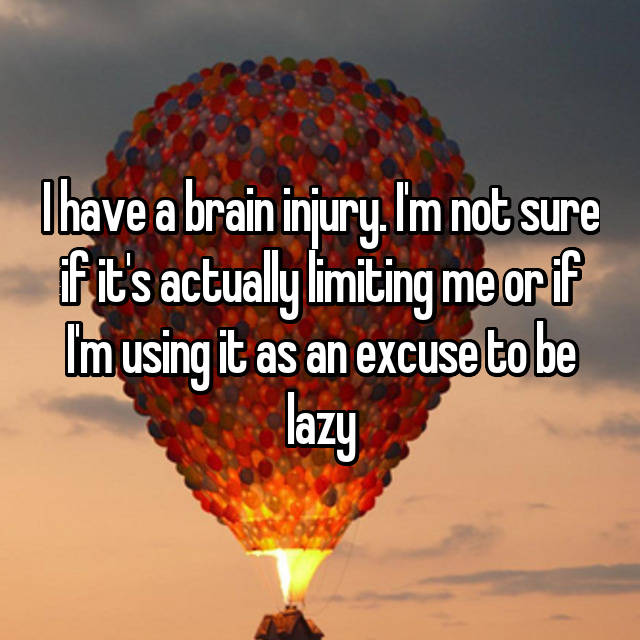 I have a brain injury. I'm not sure if it's actually limiting me or if I'm using it as an excuse to be lazy