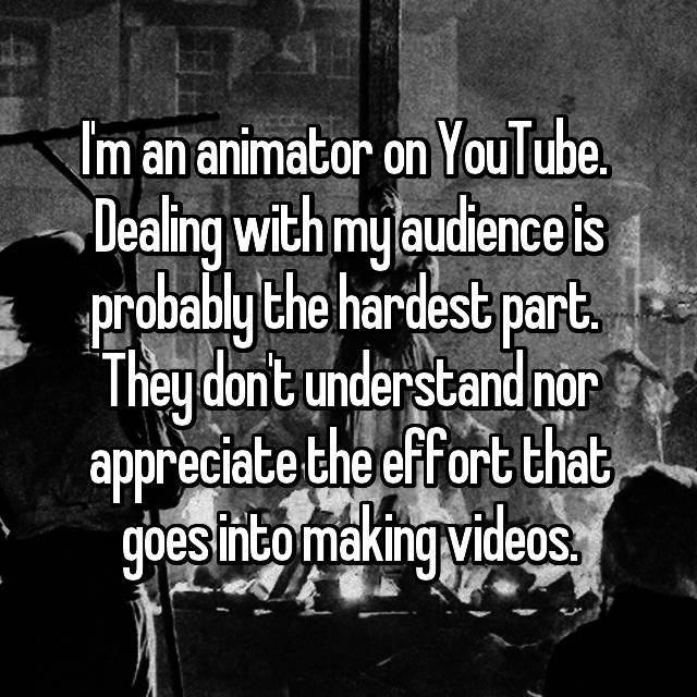 I'm an animator on YouTube.  Dealing with my audience is probably the hardest part.  They don't understand nor appreciate the effort that goes into making videos.