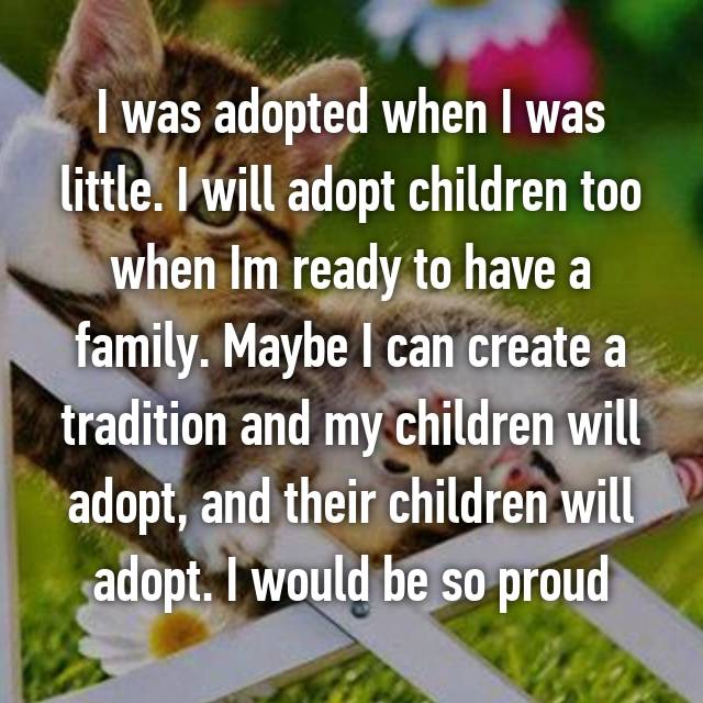 I was adopted when I was little. I will adopt children too when Im ready to have a family. Maybe I can create a tradition and my children will adopt, and their children will adopt. I would be so proud