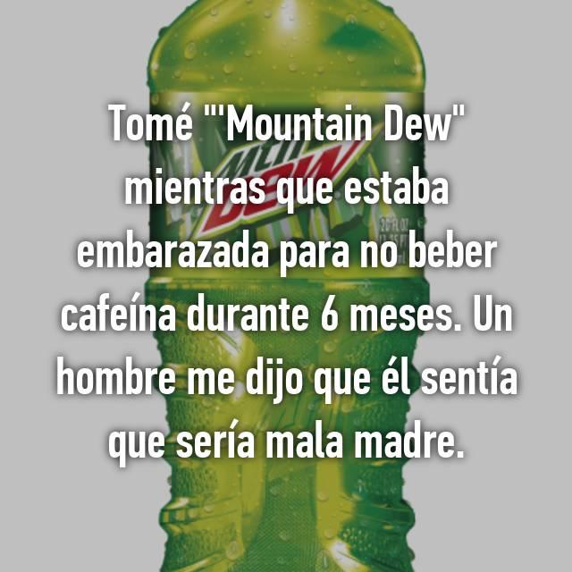 """Tomé """"'Mountain Dew"""" mientras que estaba embarazada para no beber cafeína durante 6 meses. Un hombre me dijo que él sentía que sería mala madre."""