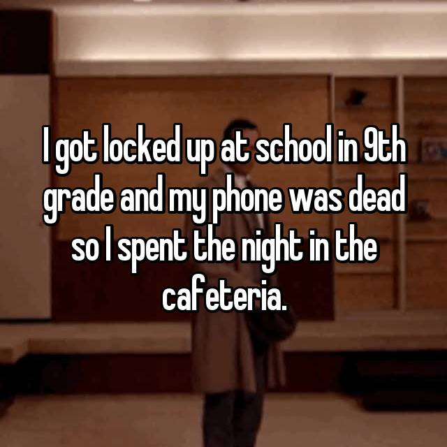 I got locked up at school in 9th grade and my phone was dead so I spent the night in the cafeteria.