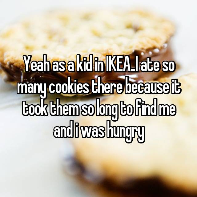 Yeah as a kid in IKEA..I ate so many cookies there because it took them so long to find me and i was hungry