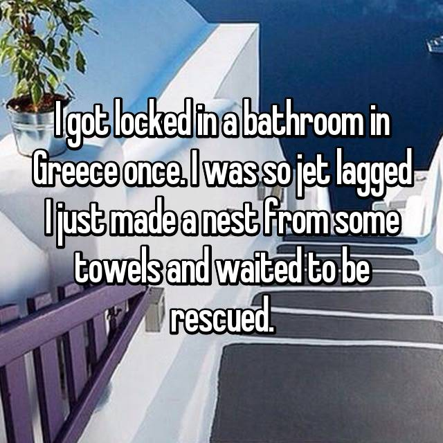 I got locked in a bathroom in Greece once. I was so jet lagged I just made a nest from some towels and waited to be rescued.