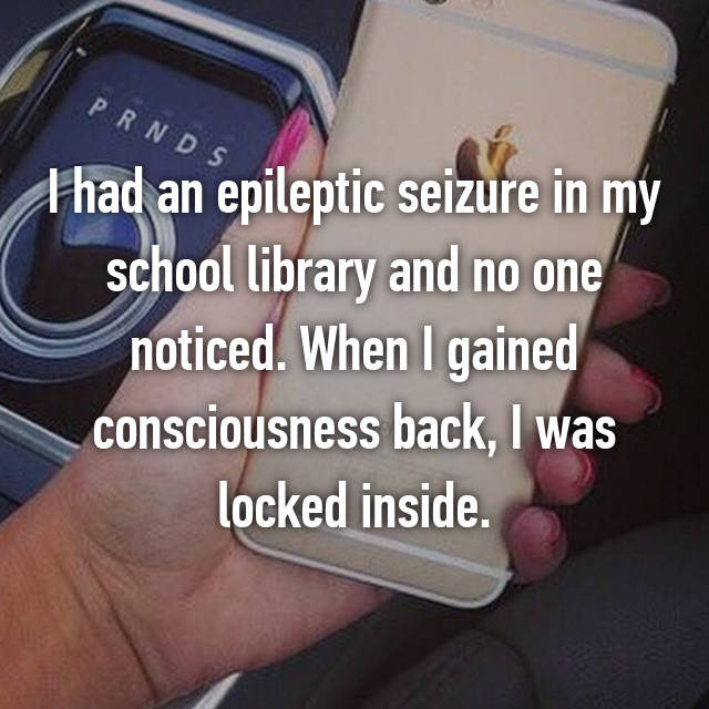 I had an epileptic seizure in my school library and no one noticed. When I gained consciousness back, I was locked inside.