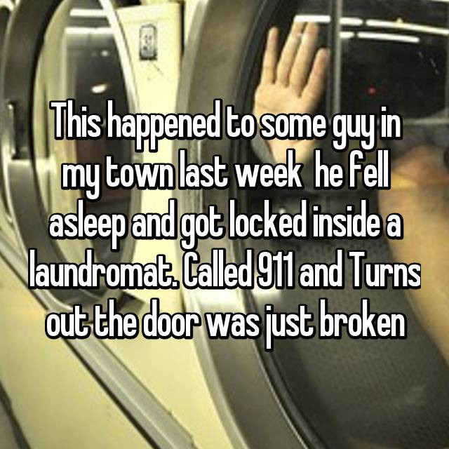 This happened to some guy in my town last week 😂 he fell asleep and got locked inside a laundromat. Called 911 and Turns out the door was just broken