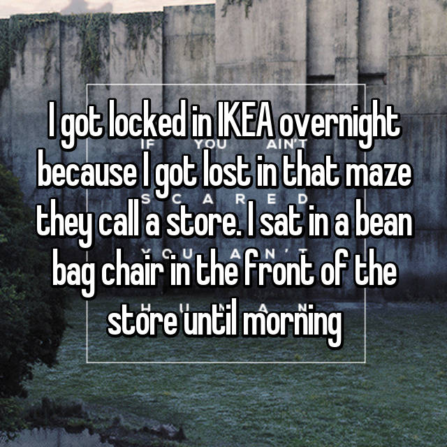 I got locked in IKEA overnight because I got lost in that maze they call a store. I sat in a bean bag chair in the front of the store until morning