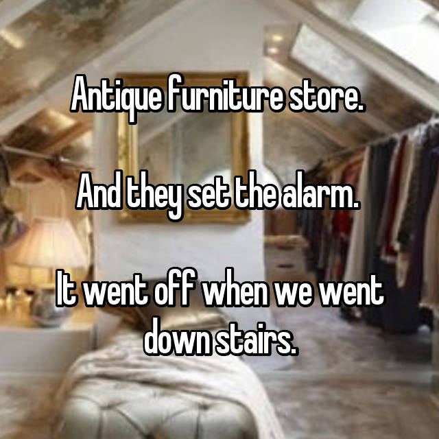 Antique furniture store.   And they set the alarm.   It went off when we went down stairs.